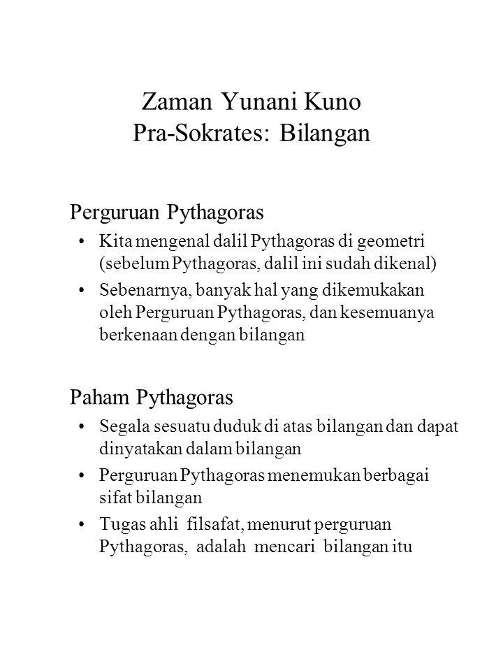 Zaman Yunani Kuno Pra-Sokrates: Bilangan Perguruan Pythagoras Kita mengenal dalil Pythagoras di geometri (sebelum Pythagoras, dalil ini sudah dikenal) Sebenarnya, banyak hal yang dikemukakan oleh Perguruan Pythagoras, dan kesemuanya berkenaan dengan bilangan Paham Pythagoras Segala sesuatu duduk di atas bilangan dan dapat dinyatakan dalam bilangan Perguruan Pythagoras menemukan berbagai sifat bilangan Tugas ahli filsafat, menurut perguruan Pythagoras, adalah mencari bilangan itu
