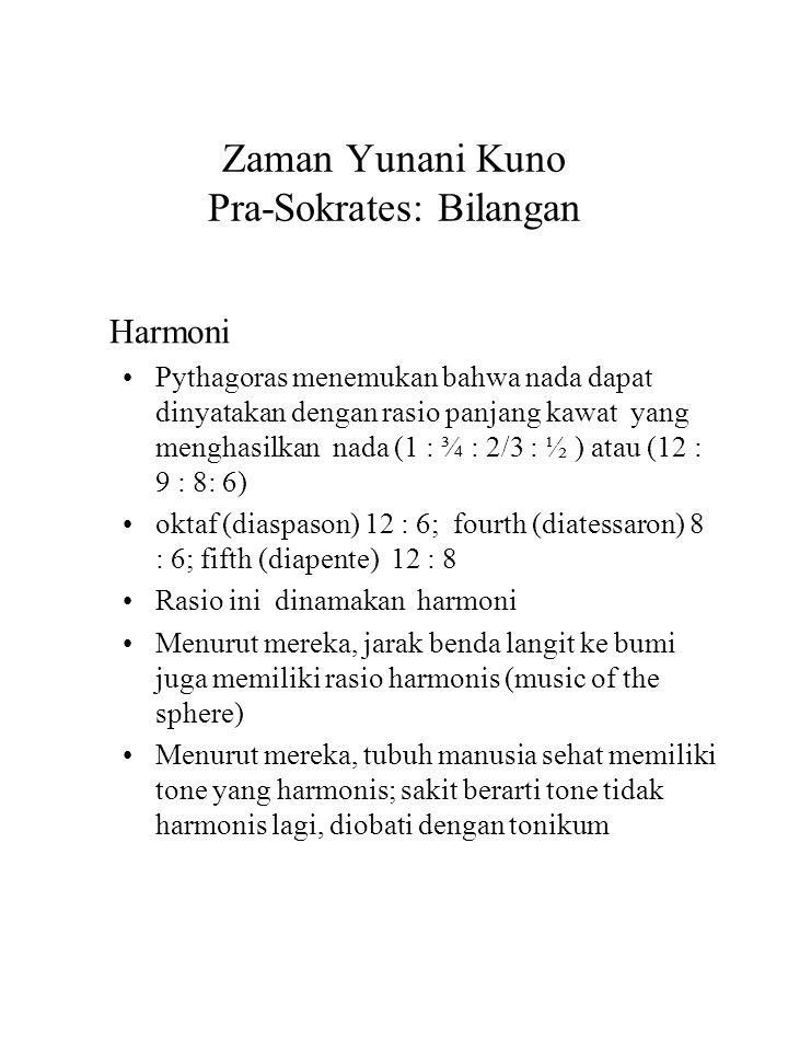 Zaman Yunani Kuno Pra-Sokrates: Bilangan Harmoni Pythagoras menemukan bahwa nada dapat dinyatakan dengan rasio panjang kawat yang menghasilkan nada (1 : ¾ : 2/3 : ½ ) atau (12 : 9 : 8: 6) oktaf (diaspason) 12 : 6; fourth (diatessaron) 8 : 6; fifth (diapente) 12 : 8 Rasio ini dinamakan harmoni Menurut mereka, jarak benda langit ke bumi juga memiliki rasio harmonis (music of the sphere) Menurut mereka, tubuh manusia sehat memiliki tone yang harmonis; sakit berarti tone tidak harmonis lagi, diobati dengan tonikum