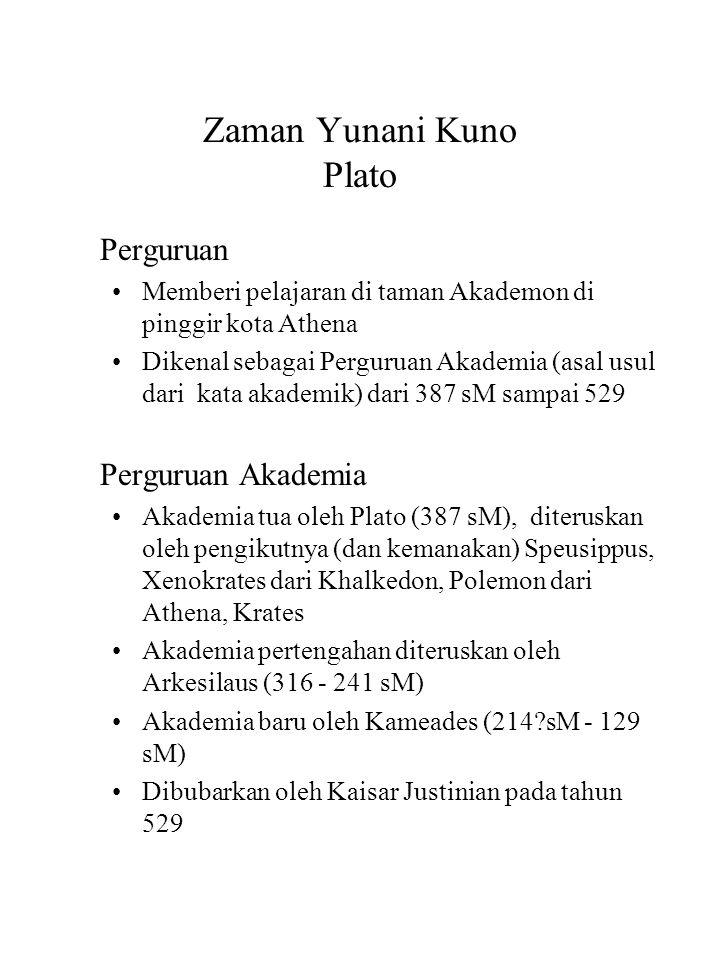 Zaman Yunani Kuno Plato Perguruan Memberi pelajaran di taman Akademon di pinggir kota Athena Dikenal sebagai Perguruan Akademia (asal usul dari kata akademik) dari 387 sM sampai 529 Perguruan Akademia Akademia tua oleh Plato (387 sM), diteruskan oleh pengikutnya (dan kemanakan) Speusippus, Xenokrates dari Khalkedon, Polemon dari Athena, Krates Akademia pertengahan diteruskan oleh Arkesilaus (316 - 241 sM) Akademia baru oleh Kameades (214?sM - 129 sM) Dibubarkan oleh Kaisar Justinian pada tahun 529