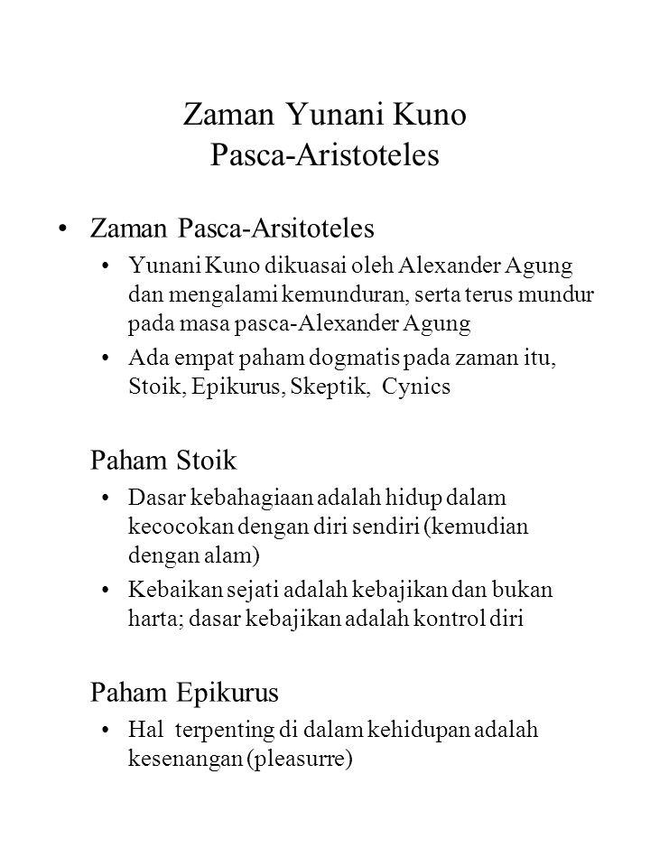 Zaman Yunani Kuno Pasca-Aristoteles Zaman Pasca-Arsitoteles Yunani Kuno dikuasai oleh Alexander Agung dan mengalami kemunduran, serta terus mundur pada masa pasca-Alexander Agung Ada empat paham dogmatis pada zaman itu, Stoik, Epikurus, Skeptik, Cynics Paham Stoik Dasar kebahagiaan adalah hidup dalam kecocokan dengan diri sendiri (kemudian dengan alam) Kebaikan sejati adalah kebajikan dan bukan harta; dasar kebajikan adalah kontrol diri Paham Epikurus Hal terpenting di dalam kehidupan adalah kesenangan (pleasurre)