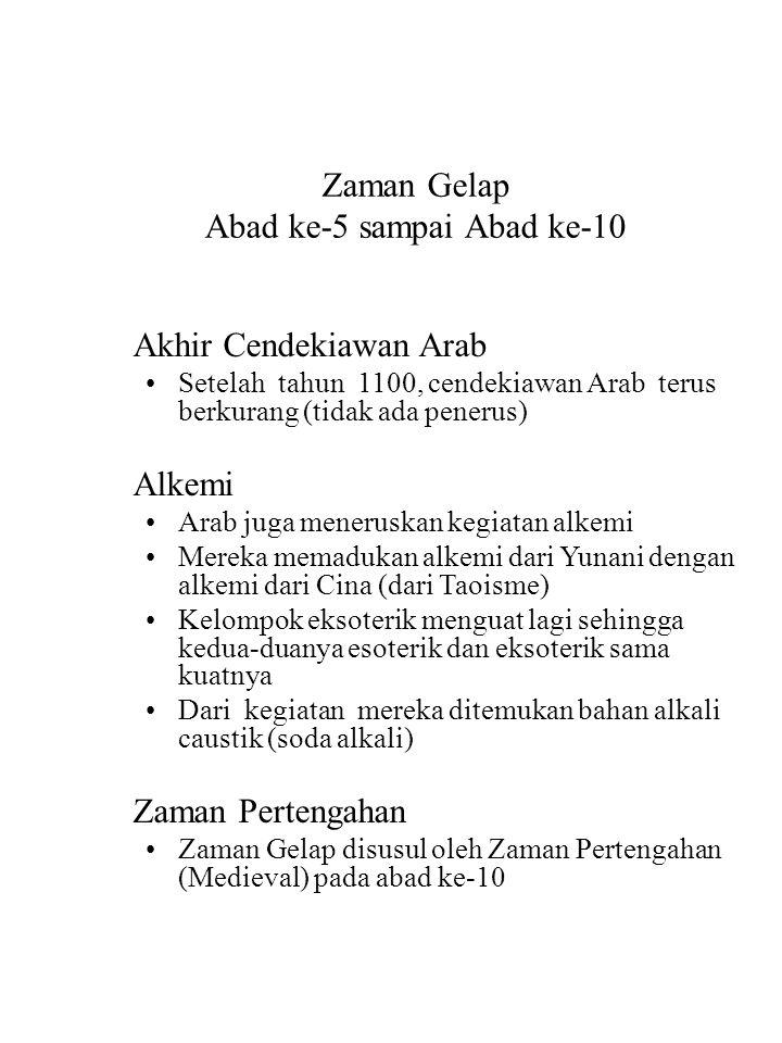 Zaman Gelap Abad ke-5 sampai Abad ke-10 Akhir Cendekiawan Arab Setelah tahun 1100, cendekiawan Arab terus berkurang (tidak ada penerus) Alkemi Arab juga meneruskan kegiatan alkemi Mereka memadukan alkemi dari Yunani dengan alkemi dari Cina (dari Taoisme) Kelompok eksoterik menguat lagi sehingga kedua-duanya esoterik dan eksoterik sama kuatnya Dari kegiatan mereka ditemukan bahan alkali caustik (soda alkali) Zaman Pertengahan Zaman Gelap disusul oleh Zaman Pertengahan (Medieval) pada abad ke-10