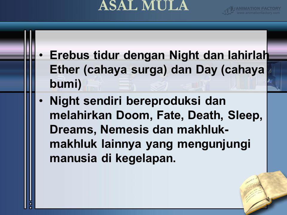 ASAL MULA Erebus tidur dengan Night dan lahirlah Ether (cahaya surga) dan Day (cahaya bumi) Night sendiri bereproduksi dan melahirkan Doom, Fate, Deat