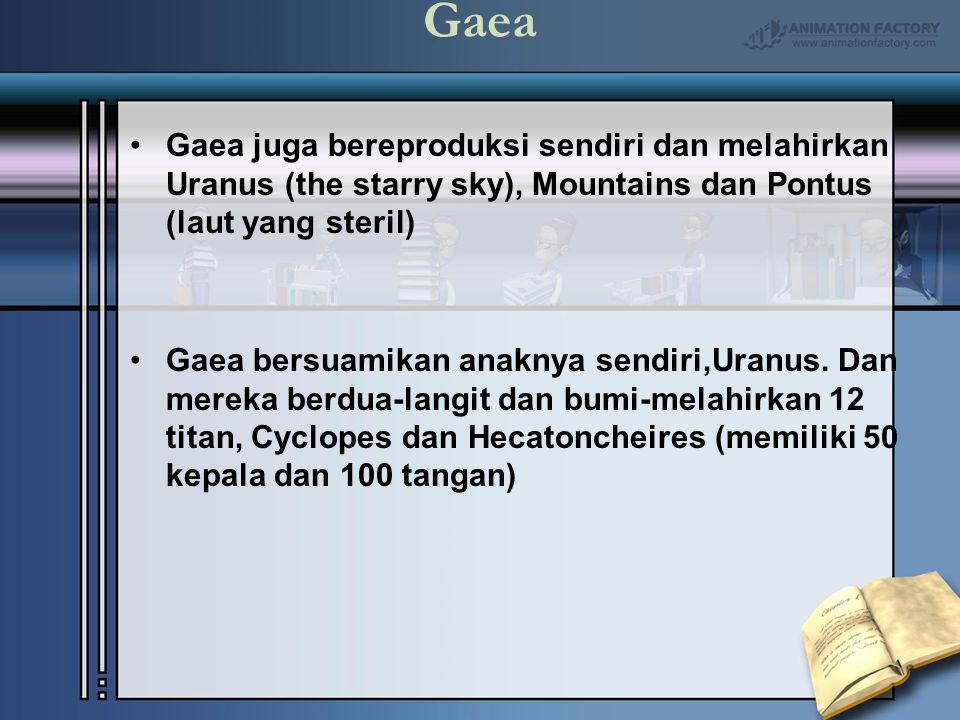 Gaea Gaea juga bereproduksi sendiri dan melahirkan Uranus (the starry sky), Mountains dan Pontus (laut yang steril) Gaea bersuamikan anaknya sendiri,U