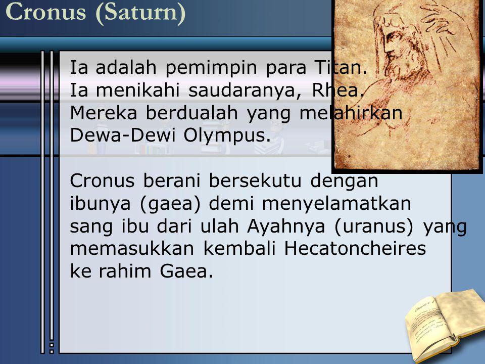 Cronus (Saturn) Ia adalah pemimpin para Titan. Ia menikahi saudaranya, Rhea. Mereka berdualah yang melahirkan Dewa-Dewi Olympus. Cronus berani berseku