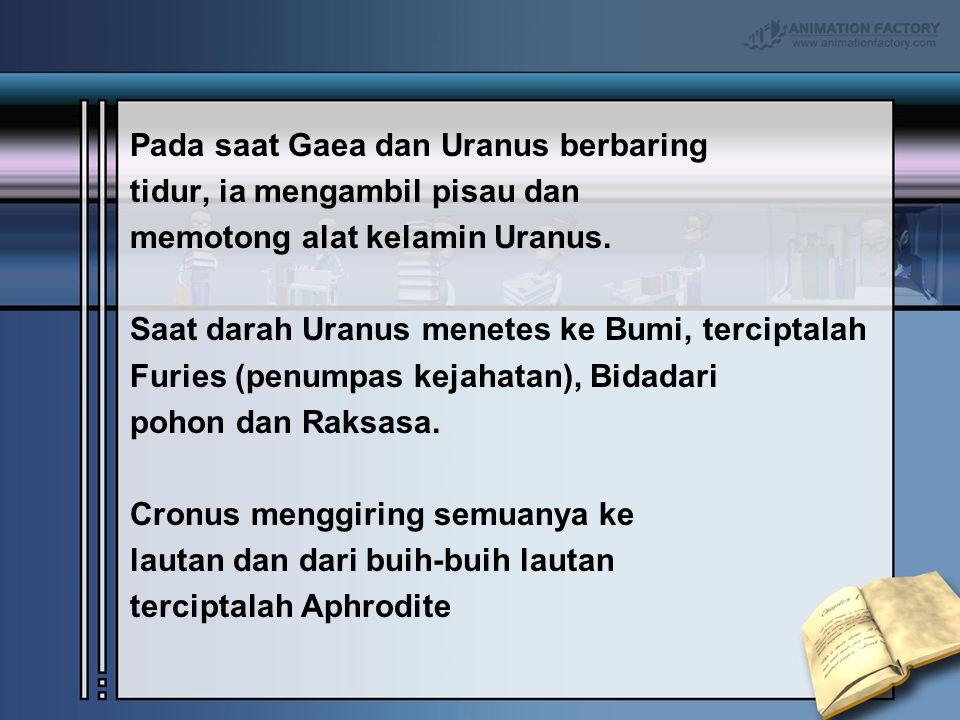 Pada saat Gaea dan Uranus berbaring tidur, ia mengambil pisau dan memotong alat kelamin Uranus. Saat darah Uranus menetes ke Bumi, terciptalah Furies