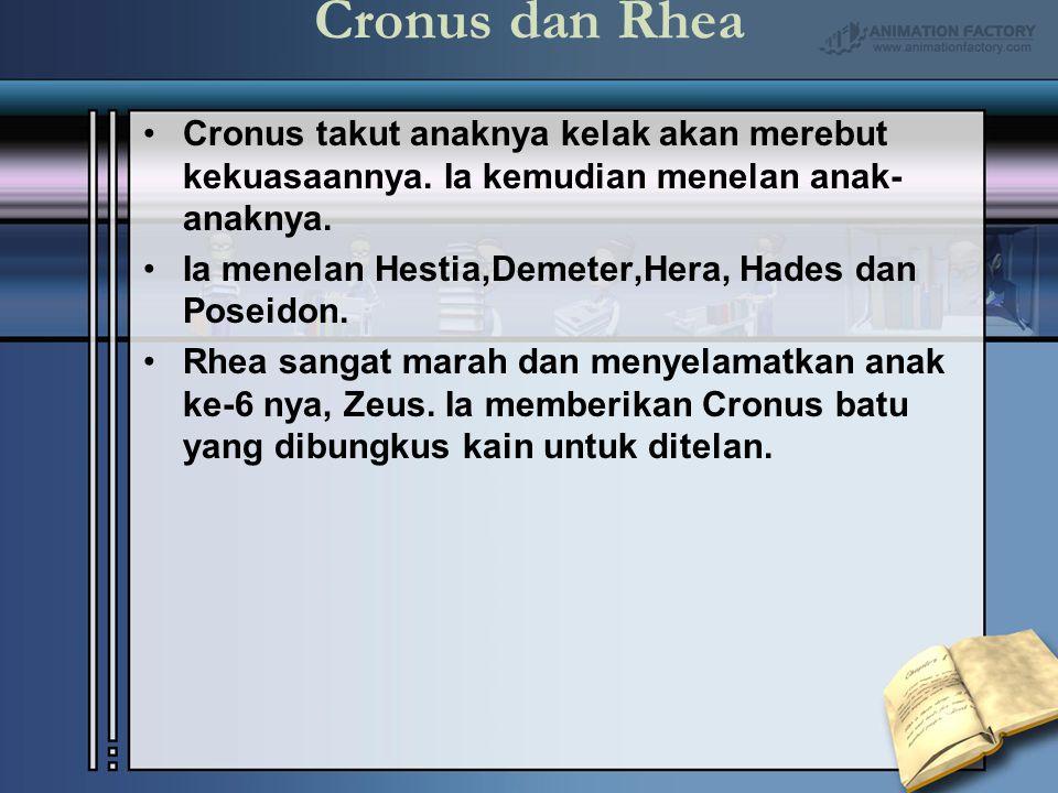 Cronus dan Rhea Cronus takut anaknya kelak akan merebut kekuasaannya. Ia kemudian menelan anak- anaknya. Ia menelan Hestia,Demeter,Hera, Hades dan Pos