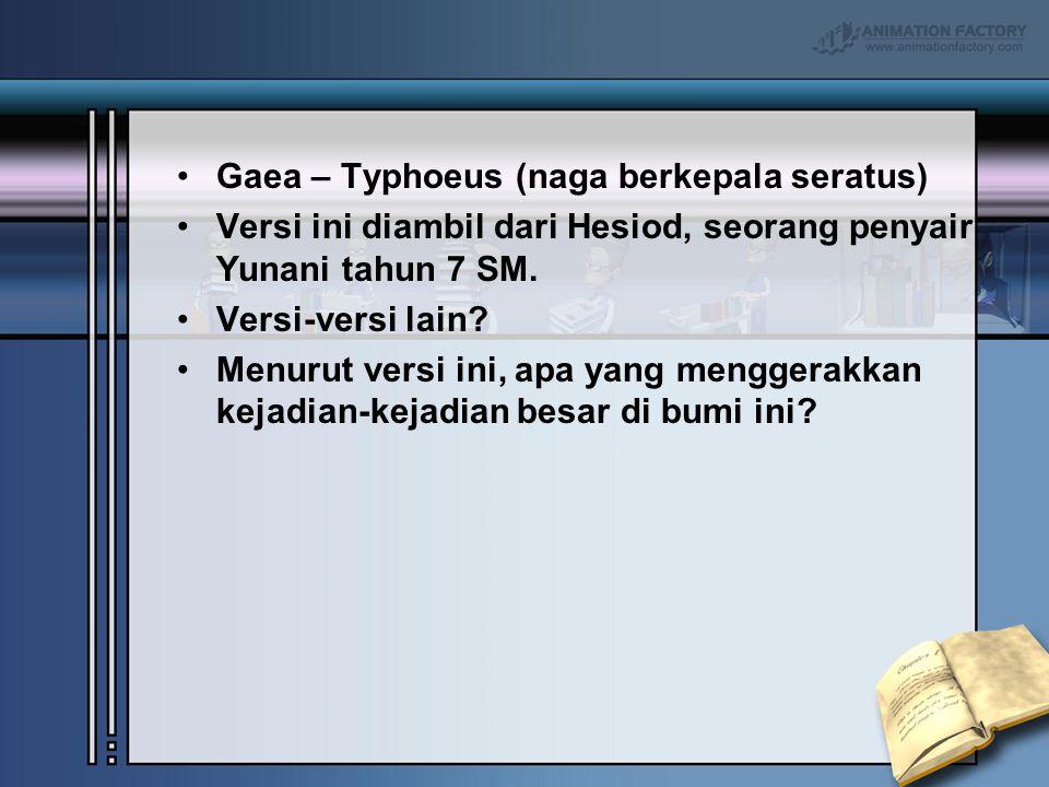 Gaea – Typhoeus (naga berkepala seratus) Versi ini diambil dari Hesiod, seorang penyair Yunani tahun 7 SM. Versi-versi lain? Menurut versi ini, apa ya