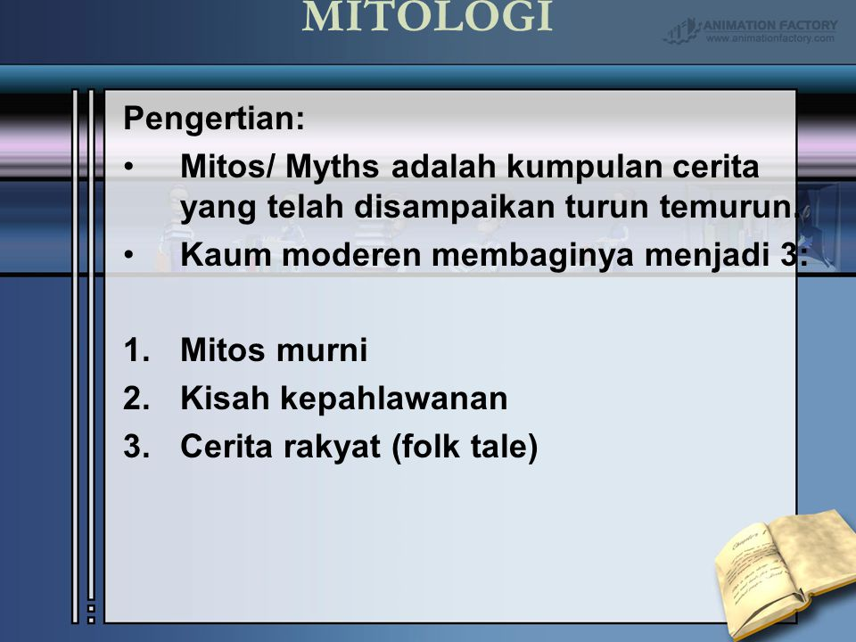 MITOLOGI Pengertian: Mitos/ Myths adalah kumpulan cerita yang telah disampaikan turun temurun. Kaum moderen membaginya menjadi 3: 1.Mitos murni 2.Kisa