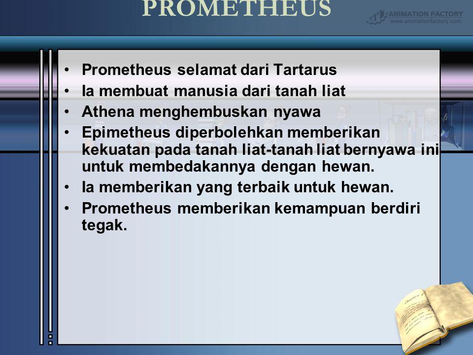 PROMETHEUS Prometheus selamat dari Tartarus Ia membuat manusia dari tanah liat Athena menghembuskan nyawa Epimetheus diperbolehkan memberikan kekuatan