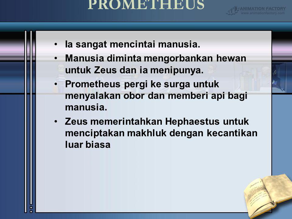 PROMETHEUS Ia sangat mencintai manusia. Manusia diminta mengorbankan hewan untuk Zeus dan ia menipunya. Prometheus pergi ke surga untuk menyalakan obo