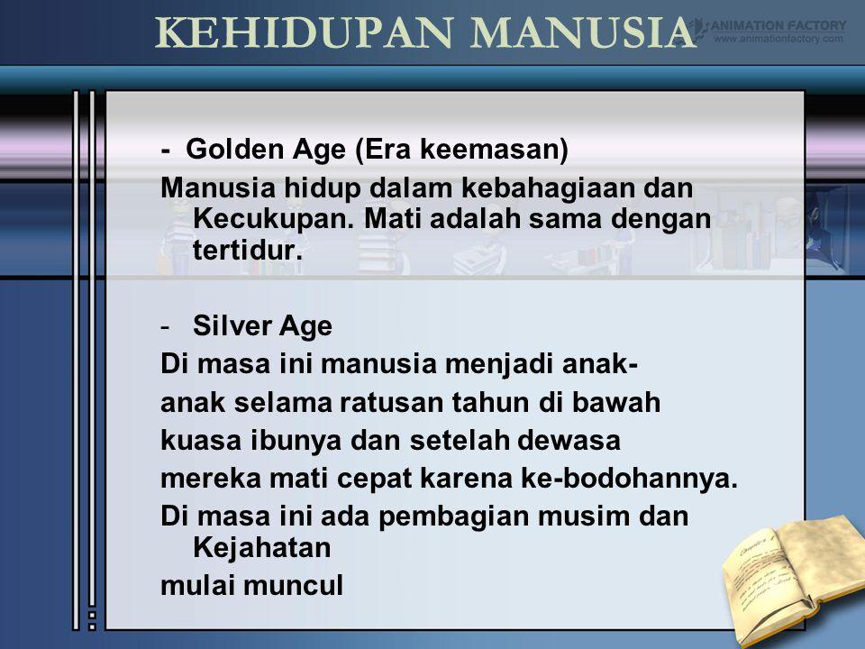 KEHIDUPAN MANUSIA - Golden Age (Era keemasan) Manusia hidup dalam kebahagiaan dan Kecukupan. Mati adalah sama dengan tertidur. -Silver Age Di masa ini