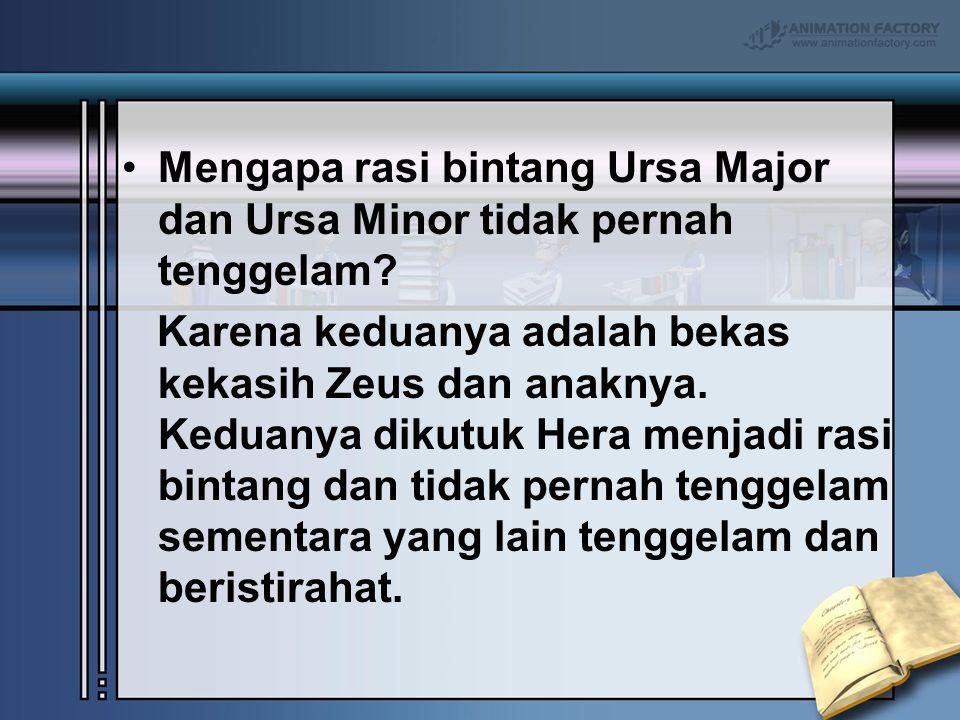 Mengapa rasi bintang Ursa Major dan Ursa Minor tidak pernah tenggelam? Karena keduanya adalah bekas kekasih Zeus dan anaknya. Keduanya dikutuk Hera me