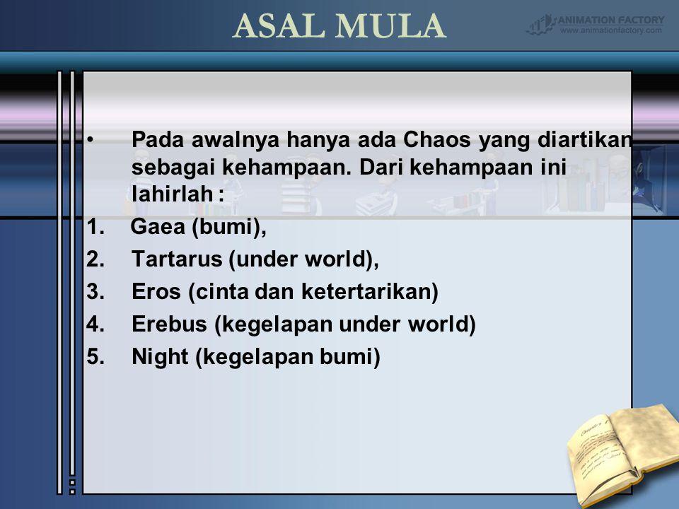 ASAL MULA Pada awalnya hanya ada Chaos yang diartikan sebagai kehampaan. Dari kehampaan ini lahirlah : 1. Gaea (bumi), 2.Tartarus (under world), 3.Ero