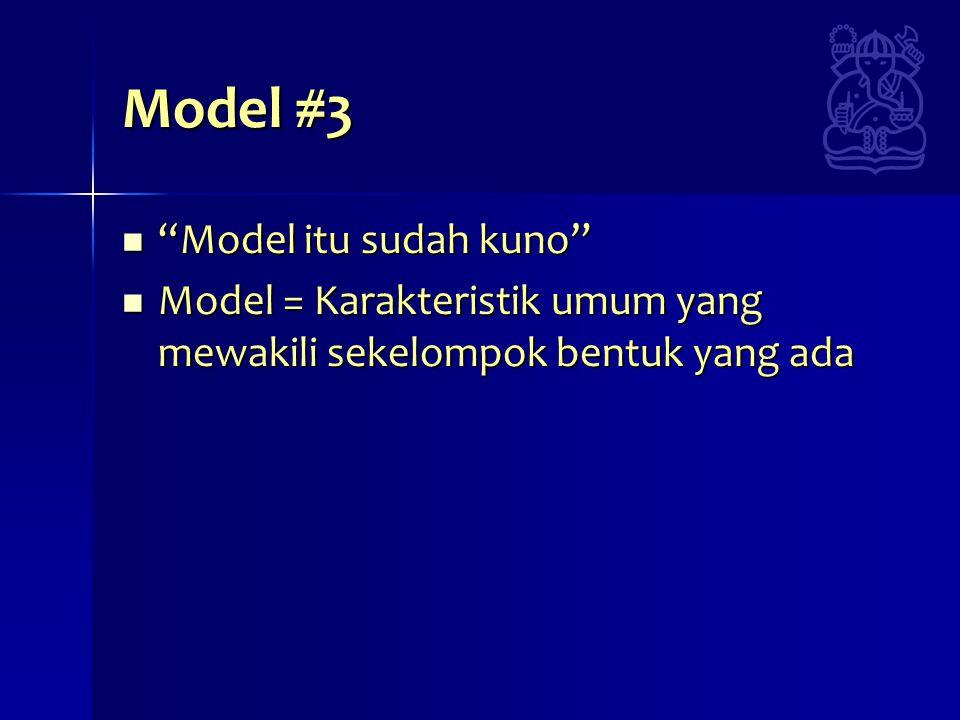 Model #3 Model itu sudah kuno Model itu sudah kuno Model = Karakteristik umum yang mewakili sekelompok bentuk yang ada Model = Karakteristik umum yang mewakili sekelompok bentuk yang ada