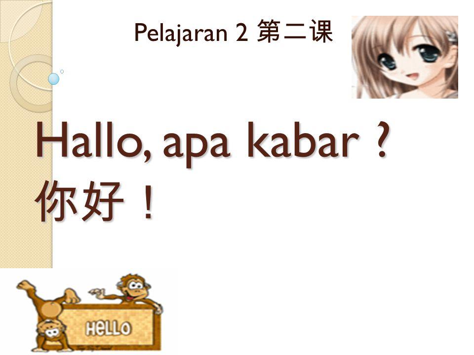 Hallo, apa kabar ? 你好! Hallo, apa kabar ? 你好! Pelajaran 2 第二课