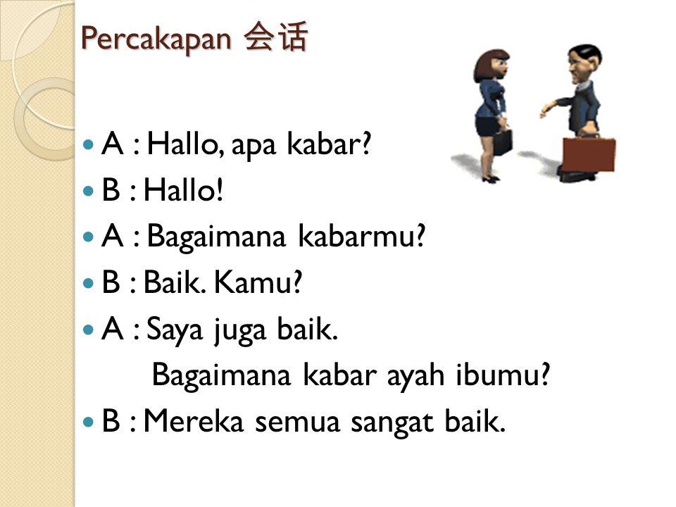 Percakapan 会话 A : Hallo, apa kabar? B : Hallo! A : Bagaimana kabarmu? B : Baik. Kamu? A : Saya juga baik. Bagaimana kabar ayah ibumu? B : Mereka semua