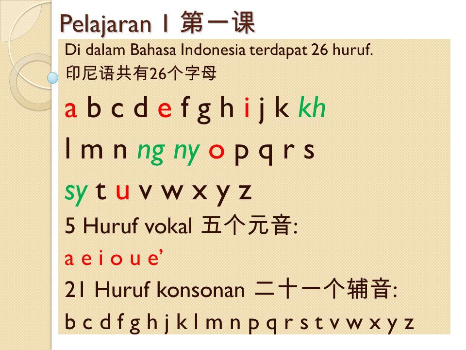 Pelajaran 1 第一课 Di dalam Bahasa Indonesia terdapat 26 huruf. 印尼语共有 26 个字母 a b c d e f g h i j k kh l m n ng ny o p q r s sy t u v w x y z 5 Huruf voka