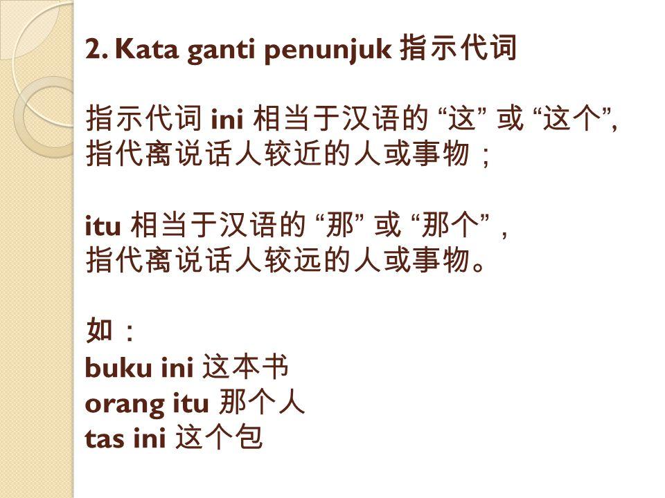 """2. Kata ganti penunjuk 指示代词 指示代词 ini 相当于汉语的 """" 这 """" 或 """" 这个 """", 指代离说话人较近的人或事物; itu 相当于汉语的 """" 那 """" 或 """" 那个 """" , 指代离说话人较远的人或事物。 如: buku ini 这本书 orang itu 那个人 ta"""