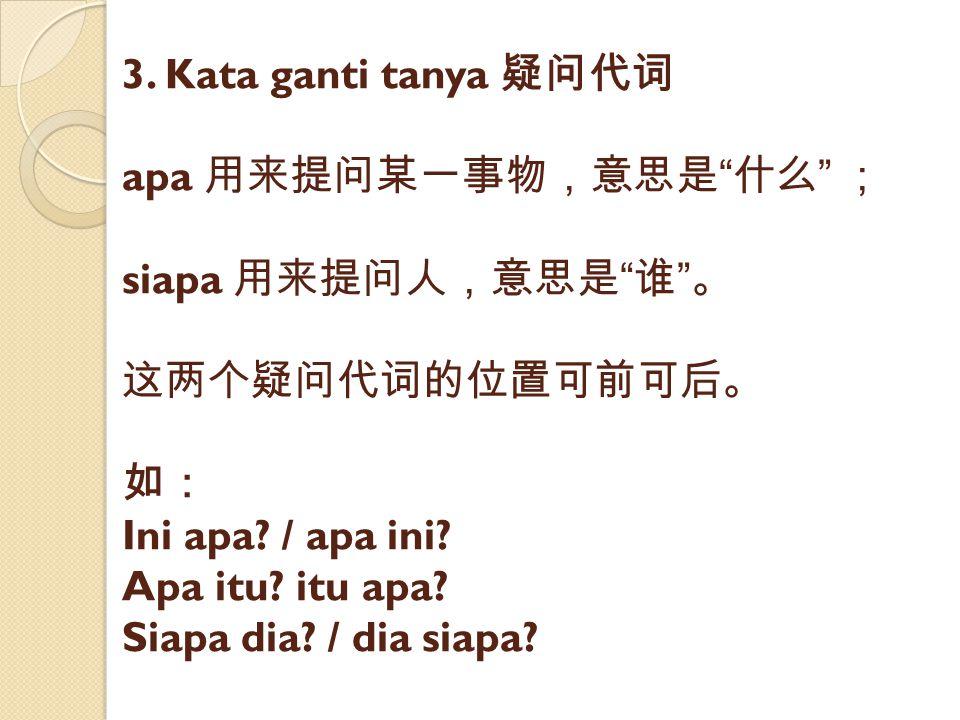 """3. Kata ganti tanya 疑问代词 apa 用来提问某一事物,意思是 """" 什么 """" ; siapa 用来提问人,意思是 """" 谁 """" 。 这两个疑问代词的位置可前可后。 如: Ini apa? / apa ini? Apa itu? itu apa? Siapa dia? / dia s"""