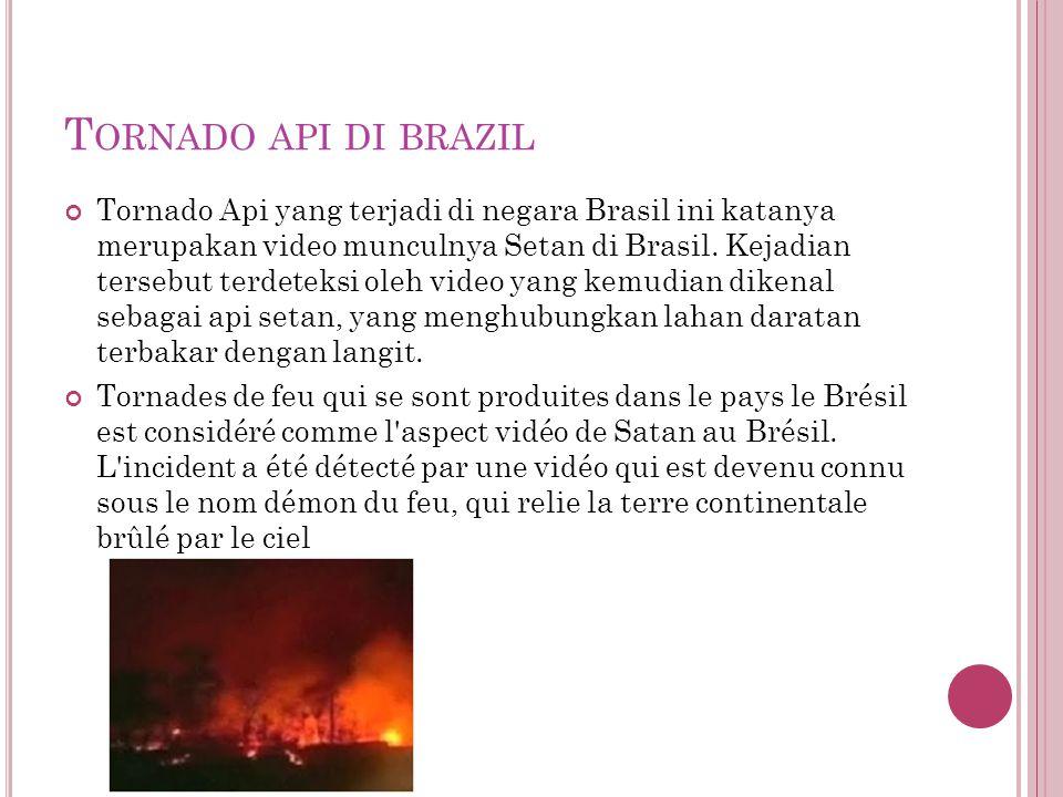 T ORNADO API DI BRAZIL Tornado Api yang terjadi di negara Brasil ini katanya merupakan video munculnya Setan di Brasil.
