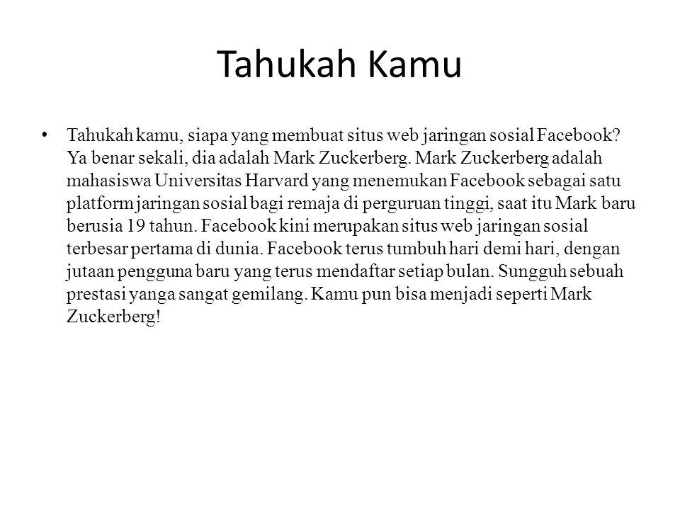 Tahukah Kamu Tahukah kamu, siapa yang membuat situs web jaringan sosial Facebook? Ya benar sekali, dia adalah Mark Zuckerberg. Mark Zuckerberg adalah