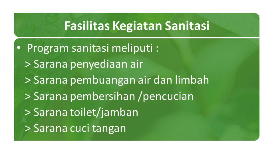 Fasilitas Kegiatan Sanitasi Program sanitasi meliputi : > Sarana penyediaan air > Sarana pembuangan air dan limbah > Sarana pembersihan /pencucian > S