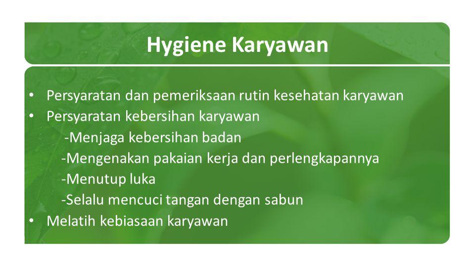 Hygiene Karyawan Persyaratan dan pemeriksaan rutin kesehatan karyawan Persyaratan kebersihan karyawan -Menjaga kebersihan badan -Mengenakan pakaian ke