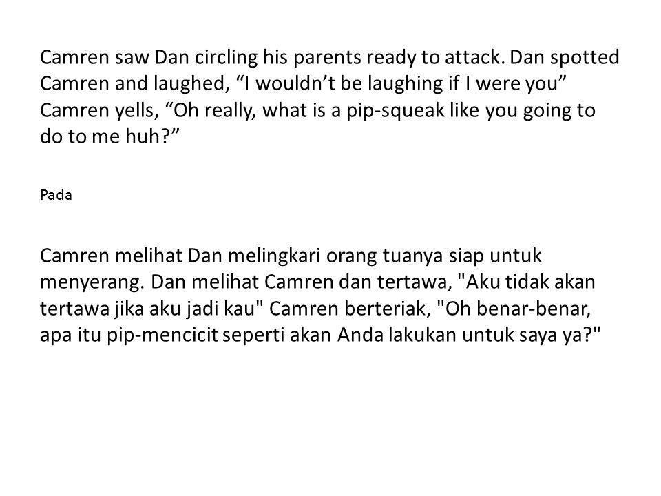 Camren bolted towards Dan, Dan prepared to jump up and bite Camren, but Camren was too fast for Dan.