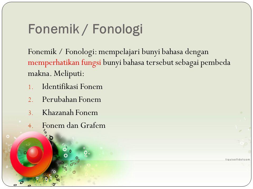 Fonemik / Fonologi Fonemik / Fonologi: mempelajari bunyi bahasa dengan memperhatikan fungsi bunyi bahasa tersebut sebagai pembeda makna. Meliputi: 1.