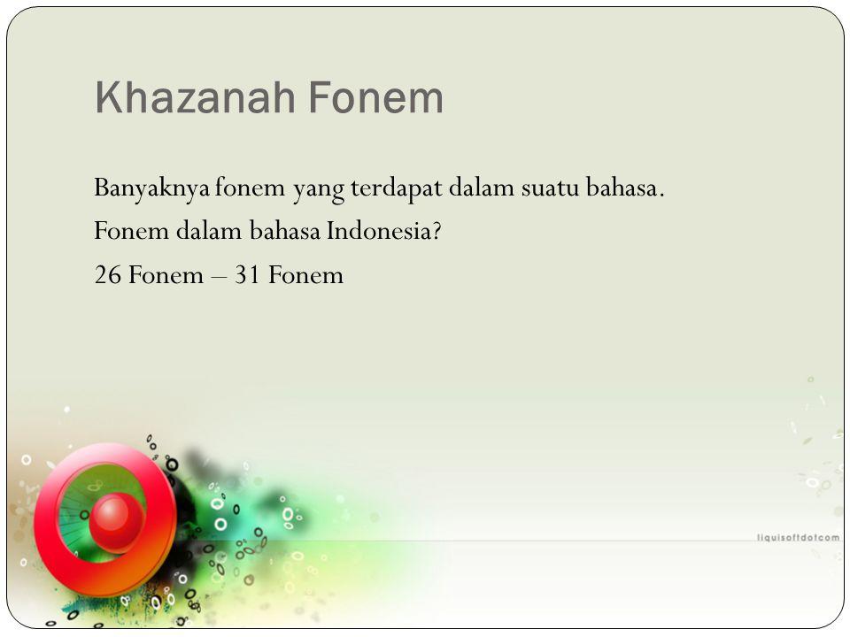 Khazanah Fonem Banyaknya fonem yang terdapat dalam suatu bahasa. Fonem dalam bahasa Indonesia? 26 Fonem – 31 Fonem