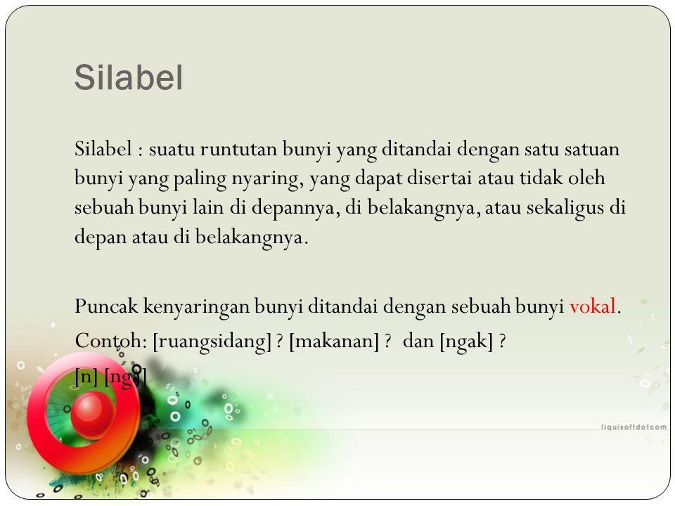 Silabel Silabel : suatu runtutan bunyi yang ditandai dengan satu satuan bunyi yang paling nyaring, yang dapat disertai atau tidak oleh sebuah bunyi la