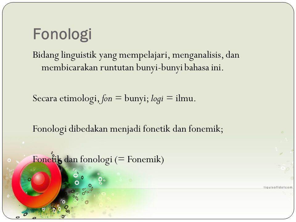 Fonologi Bidang linguistik yang mempelajari, menganalisis, dan membicarakan runtutan bunyi-bunyi bahasa ini. Secara etimologi, fon = bunyi; logi = ilm
