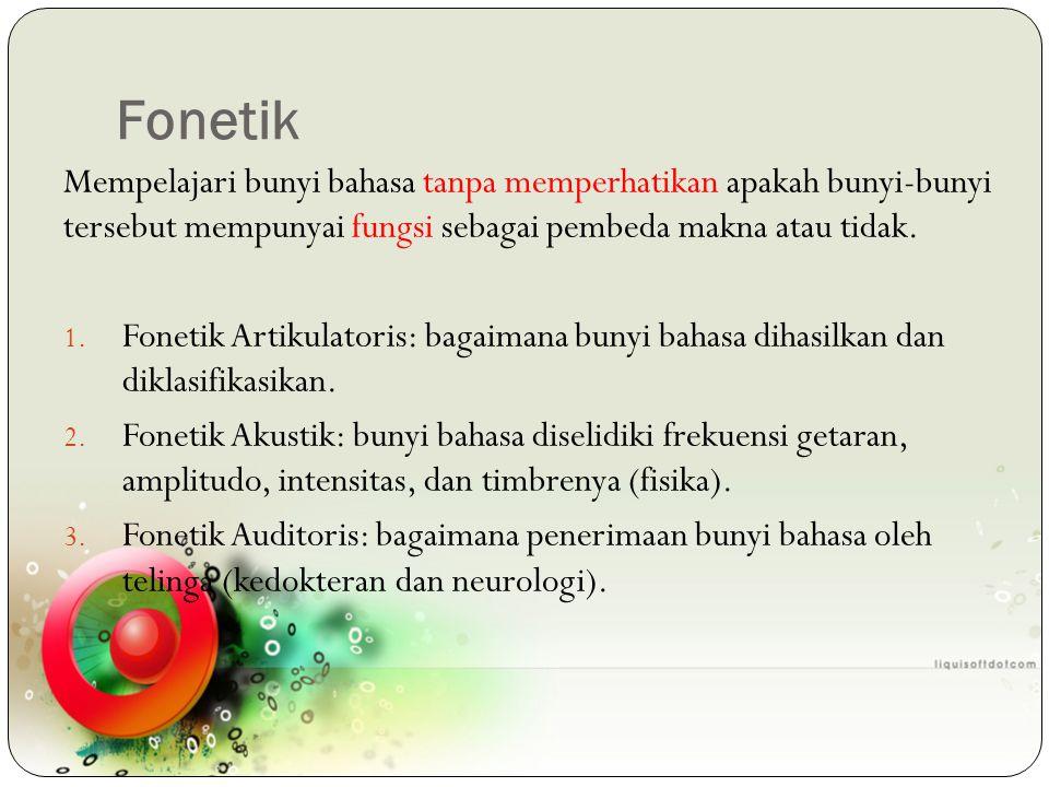 Fonetik Mempelajari bunyi bahasa tanpa memperhatikan apakah bunyi-bunyi tersebut mempunyai fungsi sebagai pembeda makna atau tidak. 1. Fonetik Artikul