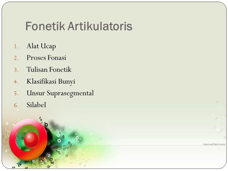 Fonetik Artikulatoris 1. Alat Ucap 2. Proses Fonasi 3. Tulisan Fonetik 4. Klasifikasi Bunyi 5. Unsur Suprasegmental 6. Silabel