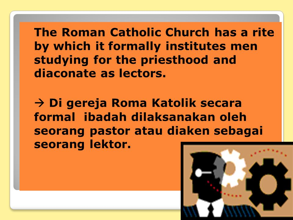 The Roman Catholic Church has a rite by which it formally institutes men studying for the priesthood and diaconate as lectors.