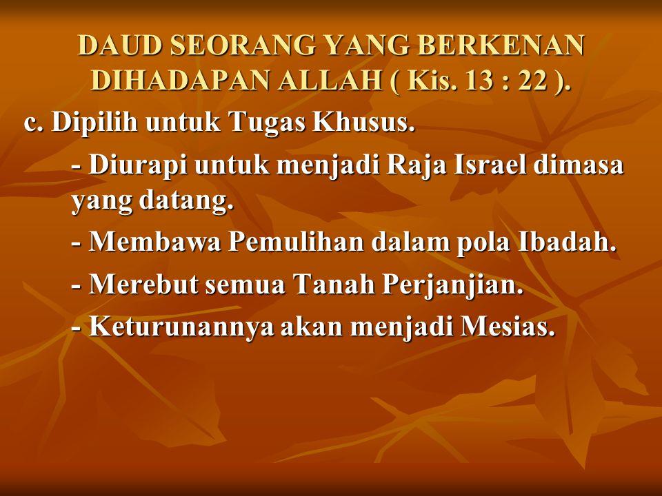 DAUD SEORANG YANG BERKENAN DIHADAPAN ALLAH ( Kis. 13 : 22 ). c. Dipilih untuk Tugas Khusus. - Diurapi untuk menjadi Raja Israel dimasa yang datang. -