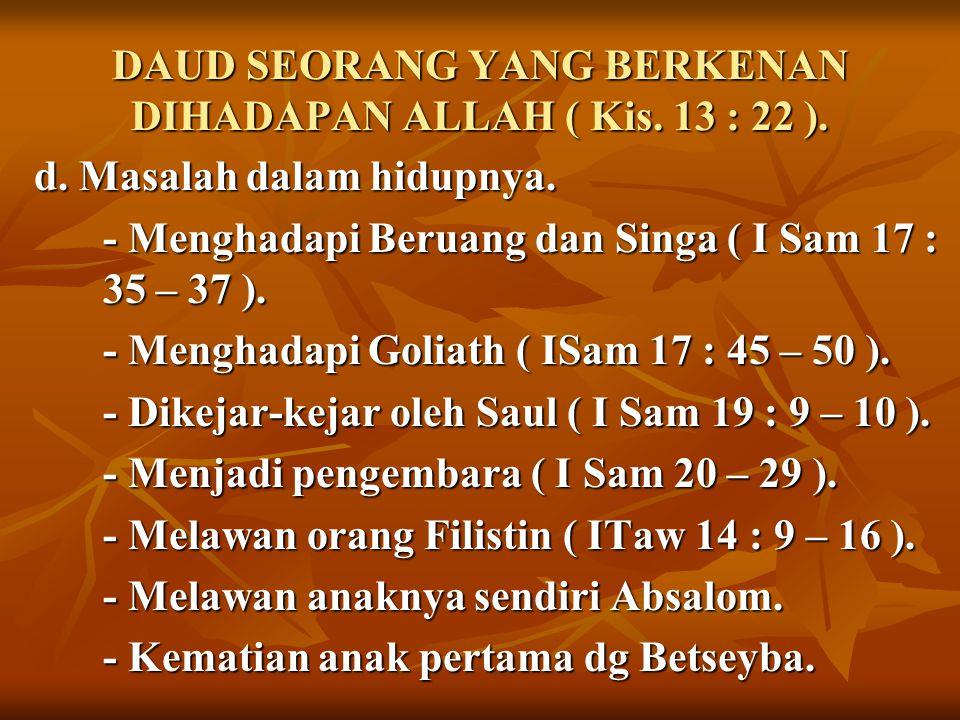 DAUD SEORANG YANG BERKENAN DIHADAPAN ALLAH ( Kis. 13 : 22 ). d. Masalah dalam hidupnya. - Menghadapi Beruang dan Singa ( I Sam 17 : 35 – 37 ). - Mengh