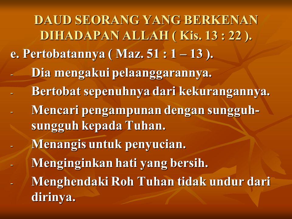 DAUD SEORANG YANG BERKENAN DIHADAPAN ALLAH ( Kis. 13 : 22 ). e. Pertobatannya ( Maz. 51 : 1 – 13 ). - Dia mengakui pelaanggarannya. - Bertobat sepenuh