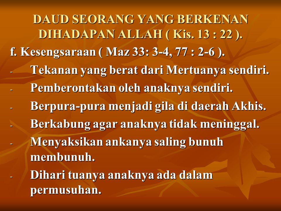 DAUD SEORANG YANG BERKENAN DIHADAPAN ALLAH ( Kis. 13 : 22 ). f. Kesengsaraan ( Maz 33: 3-4, 77 : 2-6 ). - Tekanan yang berat dari Mertuanya sendiri. -