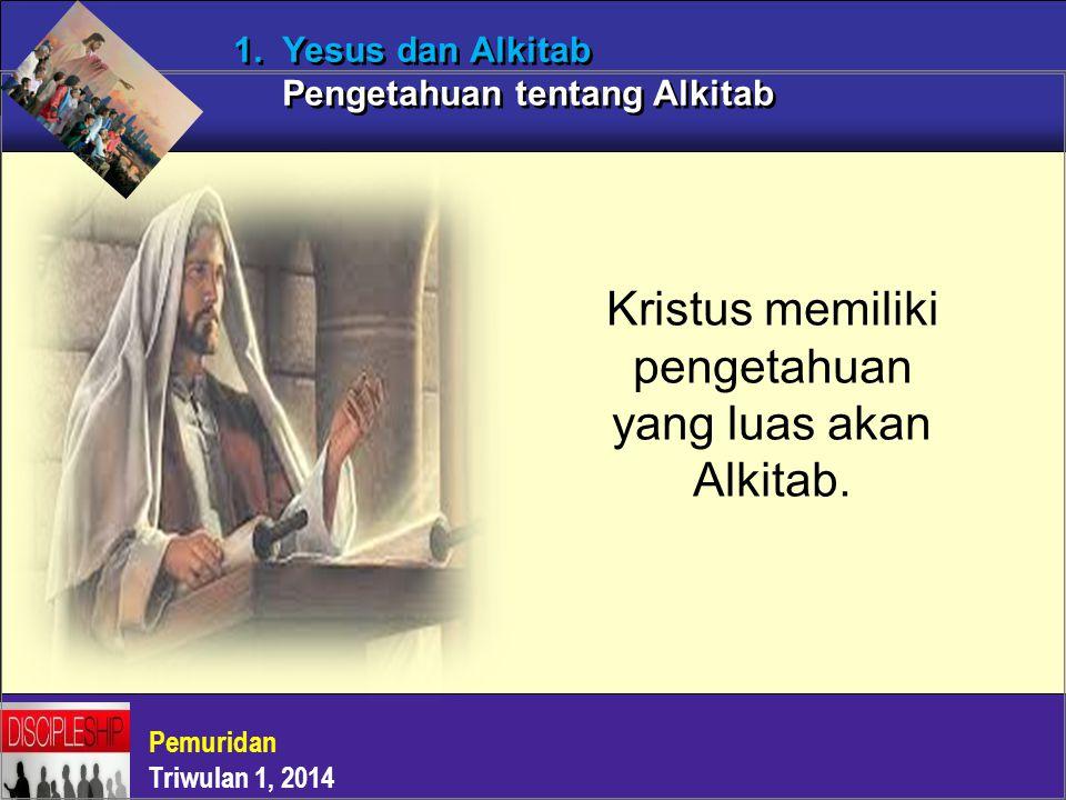 Pemuridan Triwulan 1, 2014 1. Yesus dan Alkitab Pengetahuan tentang Alkitab Kristus memiliki pengetahuan yang luas akan Alkitab.