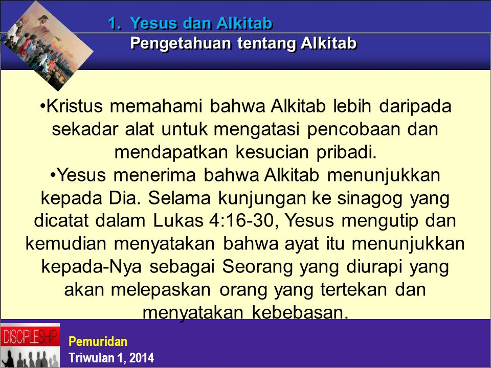 Pemuridan Triwulan 1, 2014 1. Yesus dan Alkitab Pengetahuan tentang Alkitab Kristus memahami bahwa Alkitab lebih daripada sekadar alat untuk mengatasi