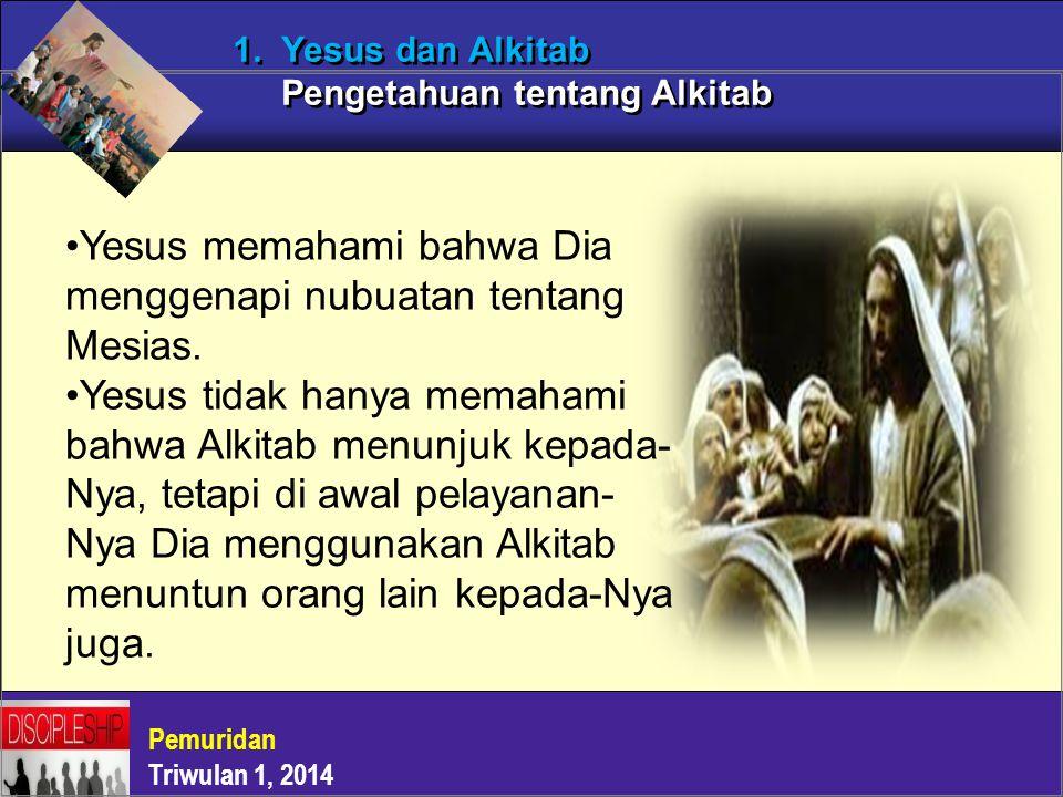 Pemuridan Triwulan 1, 2014 1. Yesus dan Alkitab Pengetahuan tentang Alkitab Yesus memahami bahwa Dia menggenapi nubuatan tentang Mesias. Yesus tidak h