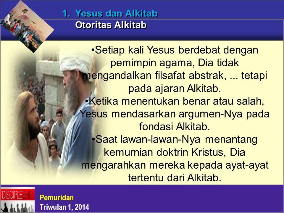 Pemuridan Triwulan 1, 2014 1. Yesus dan Alkitab Otoritas Alkitab Setiap kali Yesus berdebat dengan pemimpin agama, Dia tidak mengandalkan filsafat abs