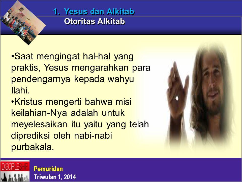 Pemuridan Triwulan 1, 2014 1. Yesus dan Alkitab Otoritas Alkitab Saat mengingat hal-hal yang praktis, Yesus mengarahkan para pendengarnya kepada wahyu