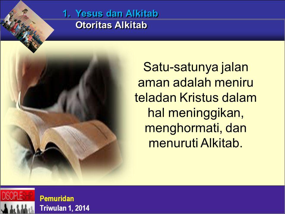 Pemuridan Triwulan 1, 2014 1. Yesus dan Alkitab Otoritas Alkitab Satu-satunya jalan aman adalah meniru teladan Kristus dalam hal meninggikan, menghorm
