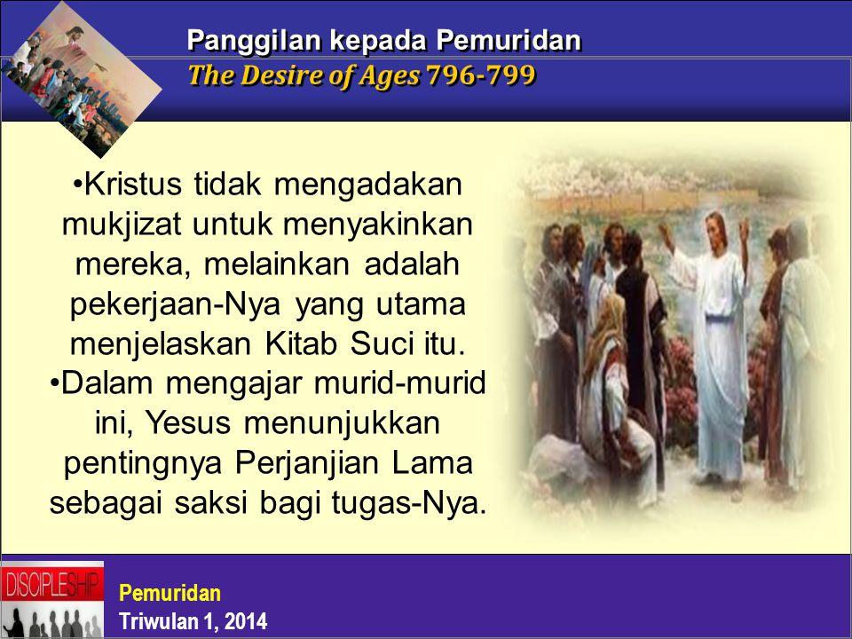 Pemuridan Triwulan 1, 2014 Panggilan kepada Pemuridan The Desire of Ages 796-799 Kristus tidak mengadakan mukjizat untuk menyakinkan mereka, melainkan
