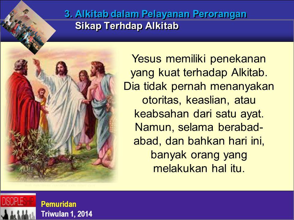 Pemuridan Triwulan 1, 2014 3. Alkitab dalam Pelayanan Perorangan Sikap Terhdap Alkitab Yesus memiliki penekanan yang kuat terhadap Alkitab. Dia tidak