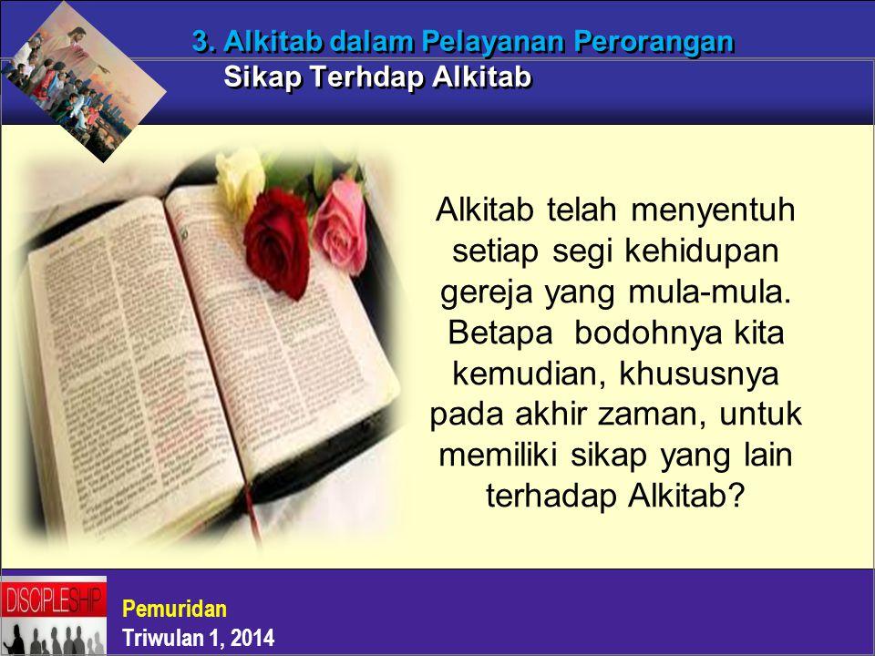 Pemuridan Triwulan 1, 2014 3. Alkitab dalam Pelayanan Perorangan Sikap Terhdap Alkitab Alkitab telah menyentuh setiap segi kehidupan gereja yang mula-