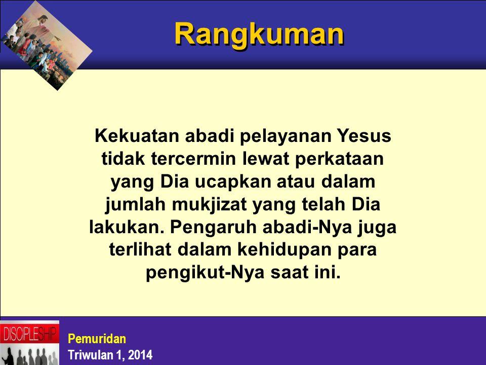 Rangkuman Pemuridan Triwulan 1, 2014 Kekuatan abadi pelayanan Yesus tidak tercermin lewat perkataan yang Dia ucapkan atau dalam jumlah mukjizat yang t