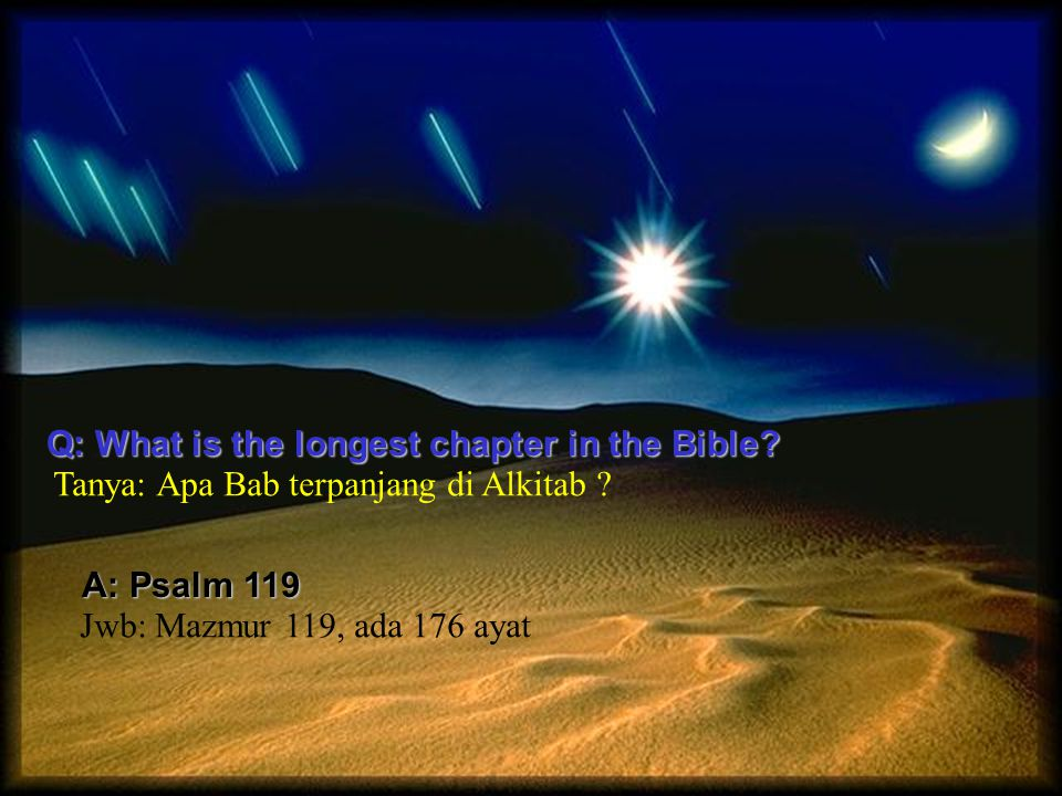 Q: What is the longest chapter in the Bible? A: Psalm 119 Tanya: Apa Bab terpanjang di Alkitab ? Jwb: Mazmur 119, ada 176 ayat